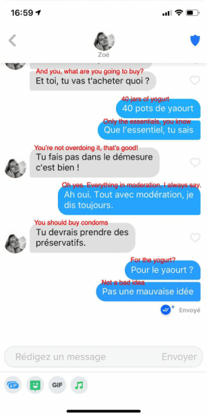 Got unmatched shortly thereafter. Worth it.: 16:59 1  Zoé  And you, what are you going to buy?  Et toi, tu vas t'acheter quoi ?  40 jars of yogurt  40 pots de yaourt  Only the essentials, you know  Que l'essentiel, tu sais  You're not overdoing it, that's good!  Tu fais pas dans le démesure  c'est bien !  Oh yes. Everything in moderation, I always say.  Ah oui. Tout avec modération, je  dis toujours.  You should buy condoms  Tu devrais prendre des  préservatifs.  For the yogurt?  Pour le yaourt ?  Not a bad idea  Pas une mauvaise idée  Envoyé  Rédigez un message  Envoyer  GIF  (0 Got unmatched shortly thereafter. Worth it.