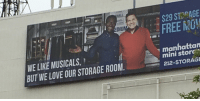Love, New York, and Sorry: 16  ALL  DIU  FREE MO!  WE LIKE MUSICALS,  BUT WE LOVE OUR STORAGE ROOM  manhattan  mini storc  212-STORAG quoms: godlessondheimite:  stricken-ghoul:  godlessondheimite: this interracial gay couple who love musicals and storage space is my favorite thing about new york  What part of the sign says they are a gay couple?  sorry honey you're right, they're just very close roommates. just 2 bros sharing storage space.