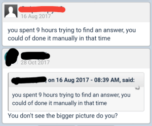 Time, Answer, and Stack: 16 Aug 2017  you spent 9 hours trying to find an answer, you  could of done it manually in that time  28 Oct 2017  on 16 Aug 2017 - 08:39 AM, said:  you spent 9 hours trying to find an answer, you  could of done it manually in that time  You don't see the bigger picture do you? Stack Overflow use summed up in 2 sentences