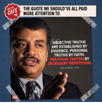 Memes, Neil deGrasse Tyson, and Politics: 16  CAFI  THE QUOTE WE SHOULD'VE ALL PAID  MORE ATTENTION TO  OBJECTIVE TRUTHS  ARE ESTABLISHED BY  EVIDENCE. PERSONAL  TRUTHS BY FAITH.  POLITICAL TRUTHS BY  INCESSANTREPETITION  NEIL DEGRASSE TYSON NDT, nailing it once again.