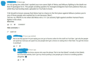 """Bootleg, Facepalm, and Shit: 16 hours ago  I'm not giving two shits that I spoiled your non-canon fight of Weiss and Mitsuru fighting to the death nor  that I'll apologize for it. The people avoiding spoilers for Avengers:Endgame had more patience than you  (AND they had bootleg leaks uploaded on YouTube to boot)  Y'all should've known anyway that Weiss had no chance in the first place against Mitsuru (unless you're  one of those people who wanted her to win because 'Bias')  Tell me- no, PROVE to me when did Weiss win a 1v1 (no assists) fight against another Human/Fauns  fighter in the show.  Show less  126  COMMENT  Hide comments A  SORT BY  15 hours ago (edited)  Not to be that guy but I'm just saying you can go to forums online for this stuff not YouTube. I get why the people  are upset by it and you are upset too, but people don't get a choice on seeing this in their feed. You get the choice  in posting it.  i27  15 hours ago  You know, anyone who says the phrase """"Not to be that (blank)"""" actually is that (blank)  So to be that asshole, Sure I got my choice posting it, but people got a choice on avoiding spoilers  altogether.  9 The Stupidity of a Youtube Memelord who doesn't know shit about Common Sense Spoiling"""