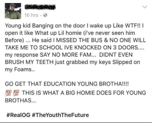 Huge respect.: 16 hrs  Young kid Banging on the door I wake up Like WTF!! I  open it like What up Lil homie (i've never seen him  Before) He said I MISSED THE BUS & NO ONE WILL  TAKE ME TO SCHOOL IVE KNOCKED ON 3 DOORS  my response SAY NO MORE FAM... DIDNT EVEN  BRUSH MY TEETH just grabbed my keys Slipped on  my Foams.  GO GET THAT EDUCATION YOUNG BROTHA!!!!  型型THIS IS WHAT A BIG HOMIE DOES FOR YOUNG  BROTHAS...  Huge respect.