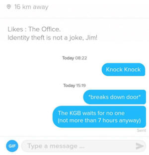 All quiet on the western front: 16 km away  Likes The Office.  Identity theft is not a joke, Jim!  Today 08:22  Knock Knock  Today 15:19  *breaks down door*  The KGB waits for no one  (not more than 7 hours anyway)  Sent  Type a message...  GIF All quiet on the western front
