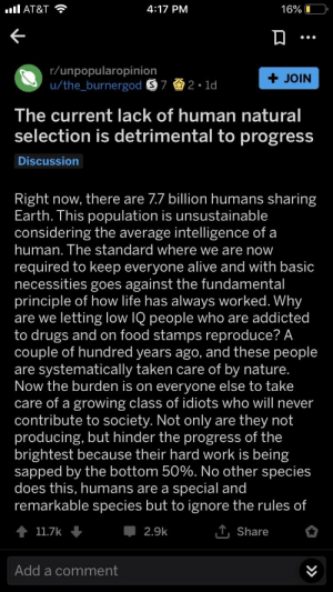 Alive, Drugs, and Food: 16% LD  AT&T  4:17 PM  r/unpopularopinion  u/the_burnergod S 7 2 1d  + JOIN  The current lack of human natural  selection is detrimental to progress  Discussion  Right now, there are 7.7 billion humans sharing  Earth. Ihis population is unsustainable  considering the average intelligence of a  human. The standard where we are now  required to keep everyone alive and with basic  necessities goes against the fundamental  principle of how life has always worked. Why  are we letting low IQ people who are addicted  to drugs and on food stamps reproduce? A  couple of hundred years ago, and these people  are systematically taken care of by nature  Now the burden is on everyone else to take  care of a growing class of idiots who will never  contribute to society. Not only are they not  producing, but hinder the progress of the  brightest because their hard work is being  sapped by the bottom 50%. No other species  does this, humans are a special and  remarkable species but to ignore the rules of  2.9k  11.7k  Share  Add a comment Eugenics_irl