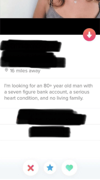 Family, Old Man, and Bank: 16 miles away  I'm looking for an 80+ year old man with  a seven figure bank account, a serious  heart condition, and no living family. amusing.