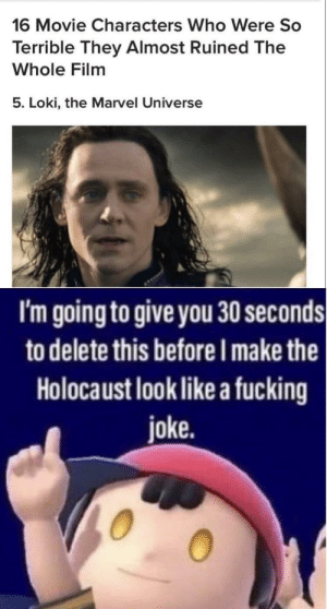 Disappointed, just disappointed: 16 Movie Characters Who Were So  Terrible They Almost Ruined The  Whole Film  5. Loki, the Marvel Universe  I'm going to give you 30 seconds  to delete this before I make the  Holocaust look like a fucking  joke. Disappointed, just disappointed