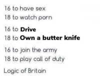 The UK is an interesting place!: 16 to have sex  18 to watch porn  16 to Drive  18 to Own a butter knife  16 to join the army  18 to play call of duty  Logic of Britain The UK is an interesting place!