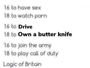 Dank, Logic, and Memes: 16 to have sex  18 to watch porn  16 to Drive  18 to Own a butter knife  16 to join the army  18 to play call of duty  Logic of Britain The UK is an interesting place! by Indyjunk MORE MEMES