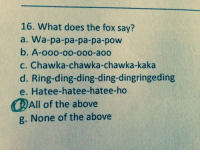 Apparently this question showed up on a friend's psych quiz. http://9gag.com/gag/axN04KW?ref=fbp: 16. What does the fox say?  a. Wa-pa-pa-pa-pa-pow  b. A-ooo-oo-ooo-aoo  c. Chawka-chawka-chawka kaka  d. Ring-ding-ding-ding-dingringeding  e. Hatee hatee-hatee-ho  All of the above  None of the above  g. Apparently this question showed up on a friend's psych quiz. http://9gag.com/gag/axN04KW?ref=fbp