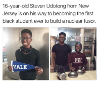 "Energy, Future, and Homie: 16-year-old Steven Udotong from New  Jersey is on his way to becoming the first  black student ever to build a nuclear fusor.  YALE <p><a href=""http://strawberryyytits.tumblr.com/post/158228117556/theelementoffire-lagonegirl-as-the-us"" class=""tumblr_blog"">strawberryyytits</a>:</p>  <blockquote><p><a href=""http://theelementoffire.tumblr.com/post/158223485429/lagonegirl-as-the-us-scrambles-to-find"" class=""tumblr_blog"">theelementoffire</a>:</p><blockquote> <p><a href=""http://lagonegirl.tumblr.com/post/158222710082/as-the-us-scrambles-to-find-reliable-sources-of"" class=""tumblr_blog"">lagonegirl</a>:</p> <blockquote> <p>  As the U.S. scrambles to find reliable sources of alternative energy, this 16-year-old student from South Jersey is working on an invention he hopes will put us one step closer to a cleaner, more environmentally friendly future.  <br/></p> <h2><a href=""https://www.gofundme.com/steven-energy-proj"">gofundme</a></h2> <figure class=""tmblr-full"" data-orig-height=""658"" data-orig-width=""531""><img src=""https://78.media.tumblr.com/a0eb6f958fe7c5d1a2e55b80db6dc3f2/tumblr_inline_oml9tsN4mv1tuweip_540.png"" data-orig-height=""658"" data-orig-width=""531""/></figure><figure class=""tmblr-full"" data-orig-height=""540"" data-orig-width=""960""><img src=""https://78.media.tumblr.com/0f25e6dd01add456c09860325e592c12/tumblr_inline_oml9u6FP8o1tuweip_540.png"" data-orig-height=""540"" data-orig-width=""960""/></figure><figure class=""tmblr-full"" data-orig-height=""540"" data-orig-width=""960""><img src=""https://78.media.tumblr.com/247ec8389cc5630a9507ba9c43d0ab96/tumblr_inline_oml9uebARN1tuweip_540.png"" data-orig-height=""540"" data-orig-width=""960""/></figure><figure class=""tmblr-full"" data-orig-height=""540"" data-orig-width=""960""><img src=""https://78.media.tumblr.com/504d875313be8e2ee23118416bb6034f/tumblr_inline_oml9ujMOXz1tuweip_540.png"" data-orig-height=""540"" data-orig-width=""960""/></figure><h2><a href=""https://www.gofundme.com/steven-energy-proj"">gofundme</a></h2> <p>Future is bright go ahead &amp; make history 💪🏾</p> <p><b>#BlackPride #ProtectBlackKids</b></p> </blockquote>  <p>Boost tf out of lil homie!</p> </blockquote>  <p>Heck yeah</p></blockquote>"
