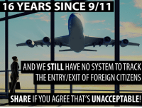 9/11, Memes, and Been: 16 YEARS SINCE 9/11  AND WE STILL HAVE NO SYSTEM TO TRACK  THE ENTRY/EXIT OF FOREIGN CITIZENS  SHARE IF YOU AGREE THAT'S UNACCEPTABLE! It's been 16 years since 9/11.   Do you agree that we need an effective entry/exit system to monitor foreign visas?