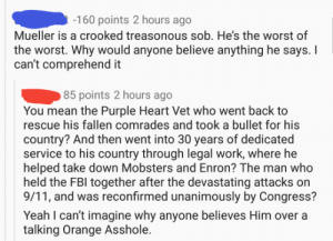 CHECKMATE! This Trump supporter barked up the wrong tree and paid for it...: 160 points 2 hours ago  Mueller is a crooked treasonous sob. He's the worst of  the worst. Why would anyone believe anything he says.  can't comprehend it  85 points 2 hours ago  You mean the Purple Heart Vet who went back to  rescue his fallen comrades and took a bullet for his  country? And then went into 30 years of dedicated  service to his country through legal work, where hoe  helped take down Mobsters and Enron? The man who  held the FBI together after the devastating attacks on  9/11, and was reconfirmed unanimously by Congress?  Yeah I can't imagine why anyone believes Him over a  talking Orange Asshole. CHECKMATE! This Trump supporter barked up the wrong tree and paid for it...