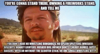 Lmao have fun with the fireworks tonight people and be safe: YOU'RE GONNA STAND THERE, OWNING AFIREWORKS STAND,  AND TELL ME  YOU DONTHAVE NOWHISTLING BUNGHOLES NO SPLEEN SPLITTERS WHISKER  BISCUITS HONKEY LIGHTERS HUSKER DOS HUSKER DONTS CHERRY BOMBS NIPSY Lmao have fun with the fireworks tonight people and be safe