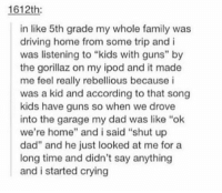 """Crying, Dad, and Driving: 1612th  in like 5th grade my whole family was  driving home from some trip and i  was listening to """"kids with guns"""" by  the gorillaz on my ipod and it made  me feel really rebellious because i  was a kid and according to that song  kids have guns so when we drove  into the garage my dad was like """"ok  we're home"""" and i said """"shut up  dad"""" and he just looked at me for a  long time and didn't say anything  and i started crying kids with guns https://t.co/N6QwfLfC7e"""