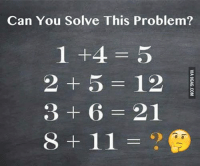 Only one in a thousand will get it. Can you figure it out?: Can You Solve This Problem?  1 +4= 5  2 + 5 12  3+6=21  8+11=?  VIA 9GAG.COM  4561  ,238 Only one in a thousand will get it. Can you figure it out?