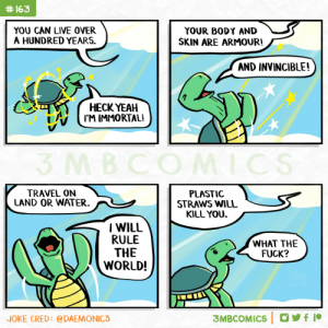 God Creates A Turtle [OC]:  #163  YOU CAN LIVE OVER  A HUNDRED YEARS.  YOUR BODY AND  SKIN ARE ARMOUR!  AND INVINCIBLE!  НЕСК YEAH  I'M IMMORTAL!  3 MBCOMICS  TRAVEL ON  LAND OR WATER  PLASTIC  STRAWS WILL  KILL YOU.  IWILL  RULE  THE  WORLD!  WHAT THE  FUCK?  2014 K  3MBCOMICS f  NOKE CRED: @DAEMONIC3 God Creates A Turtle [OC]