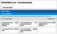 "Anyone placing bets? Courtesy of Tom ‪#‎bacheloretteau‬: SPORTSBET.com The Bachelorette  Futures/Outrights  David Witko  Friday  25/09/2015  Applies to the contestant ""David from the Bachelorette. Must be officially reported by 2017 or bets void.  13:30 David Witko  Markets (1)  To feature  in the next  34.00.  To be remembered as  1.10  To be the best man at  501.00  a prick for the rest of  Target knitting  Blake Garvey's  his life  Catalogue  wedding  To understand the bro 501.00  To  jump off a cliff to 999.99  code  save a drowning Sam  Frost Anyone placing bets? Courtesy of Tom ‪#‎bacheloretteau‬"