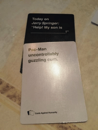 Cards Against Humanity, Cum, and Jerry Springer: Today on  Jerry Springer:  Help! My son is  Pac-Man  uncontrollably  guzzling cum  Cards Against Humanity Sent by: Demi Rose Baker