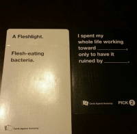 Cards Against Humanity, Life, and Star Wars: A Fleshlight.  Flesh-eating  bacteria.  Cards Against Humanity  I spent my  whole life working  toward  only to have it  ruined by  Cards Against Humanity  PICK 2