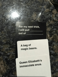 Sent by: Jack Brownsey: ea For my next trick  I will pull  out of  A bag of  magic beans.  Queen Elizabeth's  immaculate anus. Sent by: Jack Brownsey