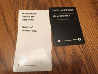 Sent by: Grant Wheat (Feel free to submit stuff, we look through all messages and if we like it we'll post it): Muhammad  (Praise Be  Unto Him).  A can of  whoop-ass.  Cards Against Humanity  That's right,Ikilled  How, you ask?  cards  Against Humanity PICK 2 Sent by: Grant Wheat (Feel free to submit stuff, we look through all messages and if we like it we'll post it)