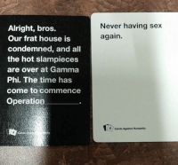 card against humanity: Alright, bros,  Our frat house is  condemned, and all  the hot slampieces  are over at Gamma  Phi. The time has  come to commence  Operation  Never having sex  again.  6 cards Against Humanity