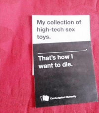 card against humanity: My collection of  high-tech sex  toys.  That's how I  want to die.  Cards Against Humanity