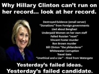 """Why Hillary Clinton can't run on  her record... look at her  record.  Destroyed Evidence (email server)  """"Donations"""" from Foreign governments  Lied about Benghazi  Underpaid Women on her own staff  Failed Russian """"reset""""  Vincent Foster murder  Ron Brown murder  Bill Clinton """"the philanderer""""  Whitewater Corruption  Travel Gate  """"Unethical and a Liar"""" Fired from Watergate  Yesterday's failed ideas.  Yesterday's failed candidate."""