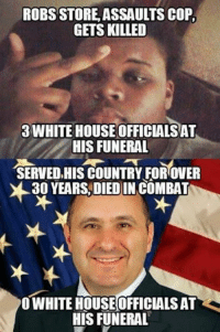 House: ROBS STORE ASSAULTS COP,  GETS KILLED  3 WHITE HOUSE OFFICIALS AT  HIS FUNERAL  SERVED HIS COUNTRY FOR OVER  30 YEARS DIED IN COMBAT  O WHITE HOUSE OFFICIALS AT  HIS FUNERAL