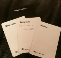 card against humanity: Make a haiku.  Being rich  Date  rape. Girls who  Bitches.  swallow  Cards Against  Cards Against Humanity