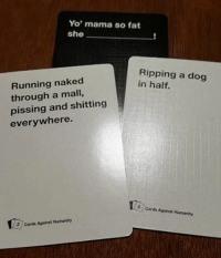 card against humanity: Yo' mama so fat  she  Ripping a dog  Running naked  in half.  through a mall,  pissing and shitting  everywhere.  cards Against Humanity  3 Cards Against Humanity
