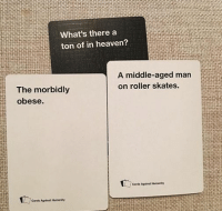 card against humanity: What's there a  ton of in heaven  A middle-aged man  on roller skates.  The morbidly  obese.  Cards Against Humanity  Cards Against Humanity