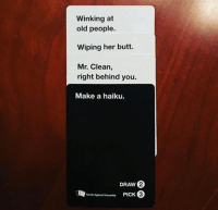 card against humanity: Winking at  old people.  Wiping her butt.  Mr. Clean,  right behind you.  Make a haiku.  DRAW  2  3  cards Against Humanity PICK