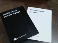 card against humanity: Daddy, why is  mommy crying?  Crying  Having anuses  for eyes.  Cards Against Humanity