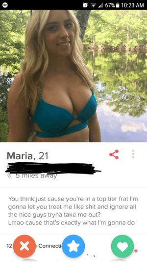 /r/NiceGuys Mortal Enemy: 167%  10:23 AM  Maria, 21  miles awaV  You think just cause you're in a top tier frat l'm  gonna let you treat me like shit and ignore all  the nice guys tryna take me out?  Lmao cause that's exactly what I'm gonna do  12  Connecti /r/NiceGuys Mortal Enemy
