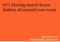 <p>Submitted by anonymous</p>: 1671. Having match-boxes  hidden all around your room  pyromania  tatteredsanity.tumblr.com <p>Submitted by anonymous</p>