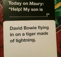 """Ground control to major tom...: Today on Maury:  """"Help! My son is  I""""  David Bowie flying  in on a tiger made  of lightning. Ground control to major tom..."""