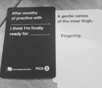 card against humanity: After months  of practice with  I think I'm finally  ready for  PICK 0  Cards Against Humanity  A gentle caress  of the inner thigh.  Fingering.