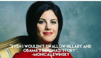 "monica: NI WOULDN'T SWALLOW HILLARY AND  OBAMA'S BENGHAZI STORY"".  -MONICA LEWINSKY"