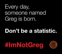me dad name gregory: Every day,  Someone named  Greg is born  Don't be a statistic.  HImNotGreg me dad name gregory