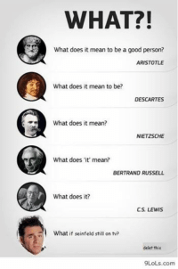 WHAT?!  What does it mean to be a good person?  ARISTOTLE  What does it mean to be?  DESCARTES  What does it mean?  NIETZSCHE  What does 'it' mean?  BERTRAND RUSSELL  What does it?  CS. LEWIS  What if seinfeld still on tv?  delet this  9LoLs, com