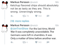 Time, World, and A Matter: 16h  Markus Persson@notch  Ketchup flavored chips should absolutely  not be as tasty as they are. This is  wrong. Unnervingly wrong.  わ  316 more replies  Markus Persson @notch  @JonTronShow For the last time, World  179760  15h  War II was completely unavoidable. The  Germans were left in shambles. It was  Only a matter of time before another war.  1 4