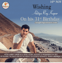 Wishing The Dashing Aditya Roy Kapur A Very Happy Birthday.. :): 16th NOV  Wishing  Colours  ilya Roy apur  On his 31st Birthday  laughing colo urs .co m  AFTER A BRIEF CAREER AS A VIDEO JOCKEY,HE ROSE TO PROMINENCE IN 2013  BY PLAYING THE MALE LEAD IN THE HIGHLY SUCCESSFUL ROMANTIC DRAMA AASHIQUI 2 Wishing The Dashing Aditya Roy Kapur A Very Happy Birthday.. :)