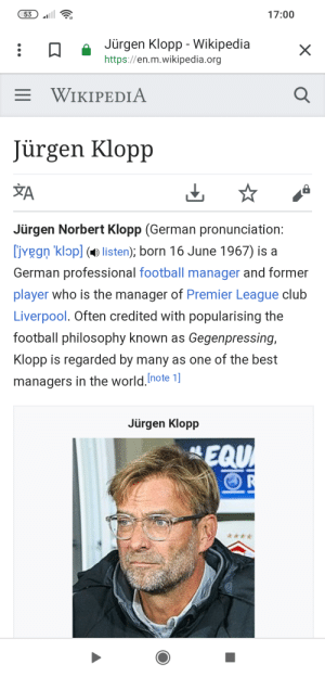 Club, Football, and Premier League: 17:00  53  Jürgen Klopp - Wikipedia  X  https://en.m.wikipedia.org  E WIKIPEDIA  Jürgen Klopp  A  Jürgen Norbert Klopp (German pronunciation:  ivegn 'klopl listen); born 16 June 1967) is a  German professional football manager and former  player who is the manager of Premier League club  Liverpool. Often credited with popularising the  football philosophy known as Gegenpressing,  Klopp is regarded by many as one of the best  managers in the world.Inote 1]  Jürgen Klopp  EQU I am pretty sure that's not how you write Jürgen