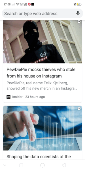 Instagram, Fossil, and House: 17:08 ..l  0.85 VO  my  KB/S LTE  FOSSIL  15  Search or type web address  VIKA  CYR  BANTH  PewDiePie mocks thieves who stole  from his house on Instagram  PewDiePie, real name Felix Kjellberg,  showed off his new merch in an Instagra..  IN Insider - 23 hours ago  Shaping the data scientists of the No title needed