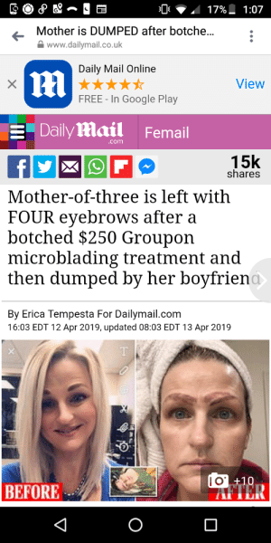 Google, Daily Mail, and Free: 17%-1:07  Mother is DUMPED after botche..  www.dailymail.co.uk  Daily Mail Online  View  FREE - In Google Play  Dailymail Femail  .com  15k  shares  Mother-of-three is left with  FOUR eyebrows after a  botched $250 Groupon  microblading treatment and  then dumped by her boyfrien  By Erica Tempesta For Dailymail.com  16:03 EDT 12 Apr 2019, updated 08:03 EDT 13 Apr 2019  0 +10  AFTER  BEFORE Mom gets botched eyebrows then dumped