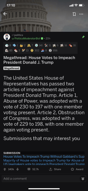 1.6k awards to a bot: 17:10  r/politics  u/PoliticsModeratorBot  • 20h  141 11  7  16  16  S 956  85  13  302  Megathread: House Votes to Impeach  President Donald J. Trump  Megathread  The United States House of  Representatives has passed two  articles of impeachment against  President Donald Trump. Article 1,  Abuse of Power, was adopted with a  vote of 230 to 197 with one member  voting present. Article 2, Obstruction  of Congress, was adopted with a  vote of 229 to 198, with one member  again voting present.  Submissions that may interest you  SUBMISSION  House Votes To Impeach Trump Without Gabbard's Sup  Majority of House votes to Impeach Trump for Abuse of  US lawmakers vote to impeach President Donald Trumn  1 Share  140k  52.7k  Award  Add a comment 1.6k awards to a bot
