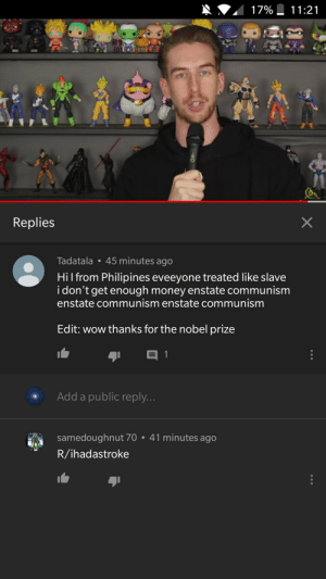 Money, Nobel Prize, and Wow: 17%  11:21  Replies  45 minutes ago  Tadatala  Hil from Philipines eveeyone treated like slave  idon't get enough money enstate communism  enstate communism enstate communism  Edit: wow thanks for the nobel prize  1  Add a public reply...  samedoughnut 70 41 minutes ago  R/ihadastroke  X  HO Ok buddy