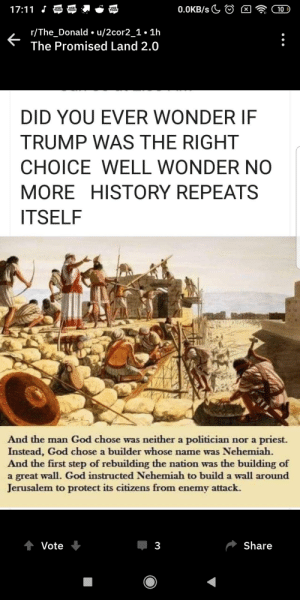 God, History, and Trump: 17:11 J  WEB  TOON  0.0KB/s  WEB  TOON  10  WEB  TOON  r/The_Donald u/2cor2_1. 1h  The Promised Land 2.0  DID YOU EVER WONDER IF  TRUMP WAS THE RIGHT  CHOICE WELL WONDER N0  MORE HISTORY REPEATS  ITSELF  And the man God chose was neither a politician nor a priest.  Instead, God chose a builder whose name was Nehemiah.  And the first step of rebuilding the nation was the building of  a great wall. God instructed Nehemiah to build a wall around  Jerusalem to protect its citizens from enemy attack.  Share  Vote  3  ( I̶n̶s̶a̶n̶e̶ ̶p̶e̶r̶s̶o̶n̶ ̶ Topmind at the_Donald explains trump has been chosen by god