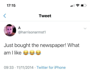 Iphone, News, and Twitter: 17:15  <  Tweet  A  @harrisonarmst1  Just bought the newspaper! What  am I like  09:33 11/11/2014 Twitter for iPhone The news! On paper!
